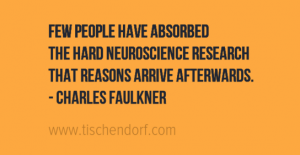 Few people have absorbed the hard neuroscience research that reasons arrive afterwards. - Charles Faulkner Trading Quotes